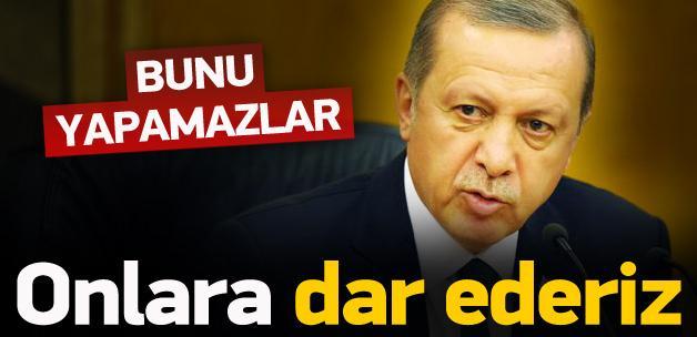 Erdoğan: Bunu yapamazlar, dar ederiz