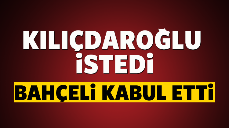 Kılıçdaroğlu istedi, Bahçeli kabul etti