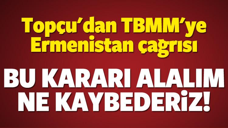 Topçu'dan TBMM'ye Ermenistan çağrısı