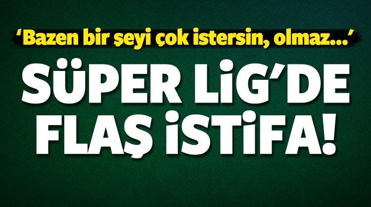 Süper Lig'de flaş istifa! Resmen açıkladı