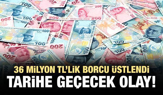 36 milyon TL'lik borcu üstlendi!