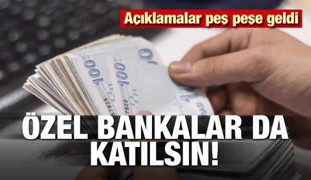 Açıklamalar peş peşe geldi! Özel bankalar da katılsın
