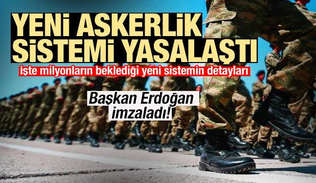 Yeni askerlik sistemi yasalaştı! Erdoğan imzaladı!