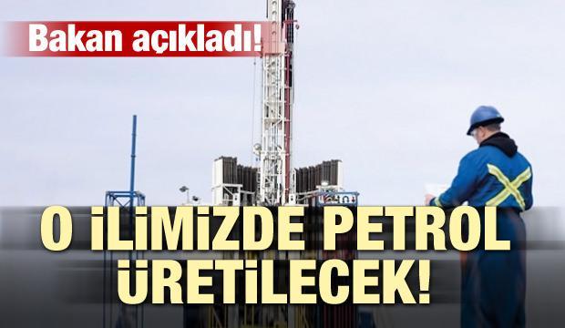 Bakan açıkladı! O ilimizde petrol üretilecek