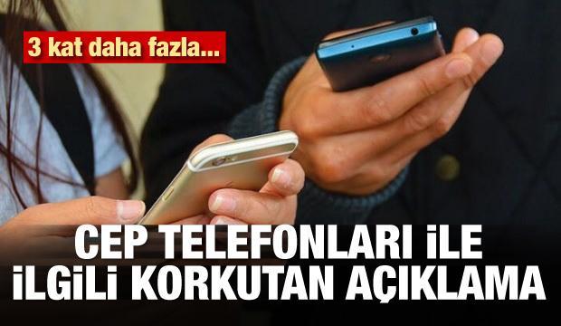 Cep telefonları ile ilgili korkutan açıklama! 3 kat fazla...