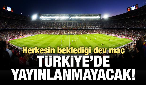 El Clasico'yu Türkiye'de kimse izleyemeyecek!