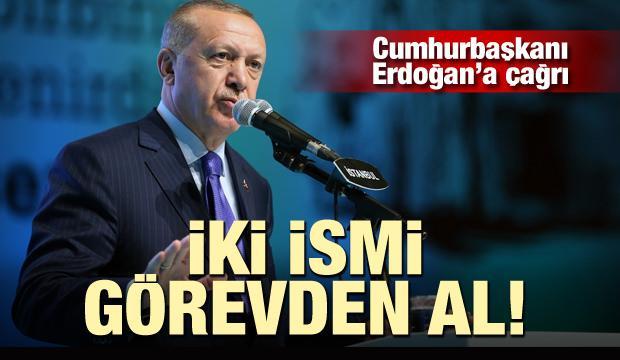 Cumhurbaşkanı Erdoğan'a çağrı: iki ismi görevden al