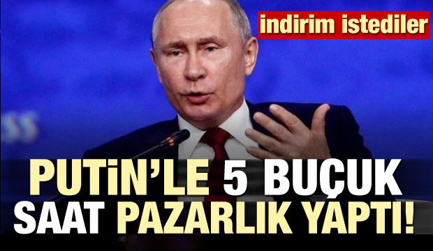 Putin'le 5 buçuk saatlik pazarlık