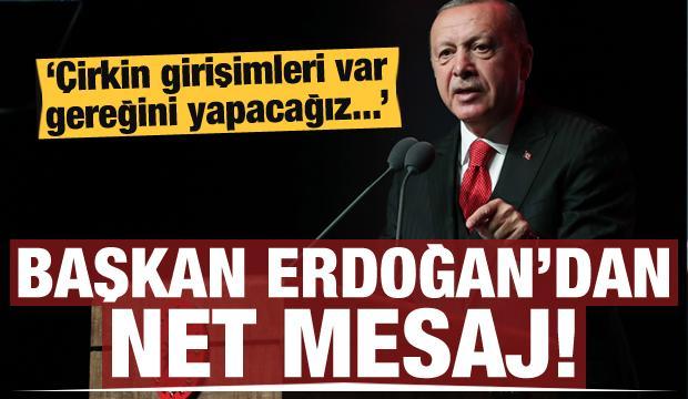 Erdoğan mesajı verdi: Çirkin girişimleri var, gereğini yapacağız...