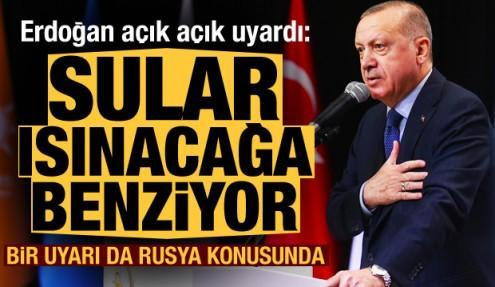 Erdoğan net sözlerle uyardı: Sular ısınacağa benziyor! Bir uyarı da Rusya konusunda