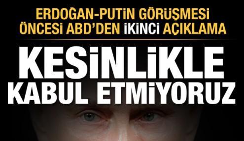 Erdoğan-Putin görüşmesi öncesi ABD'den son dakika açıklaması: Kesinlikle kabul etmiyoruz