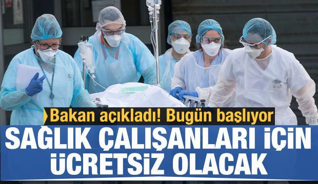 Bakan açıkladı: Sağlık çalışanları için ücretsiz olacak