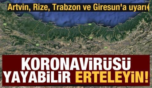 Artvin, Rize, Trabzon ve Giresun'a uyarı: Koroanvirüsü yayabilir, erteleyin!