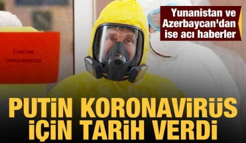 Putin koronavirüs için tarih verdi! Yunanistan ve Azerbaycan'dan ise acı haberler