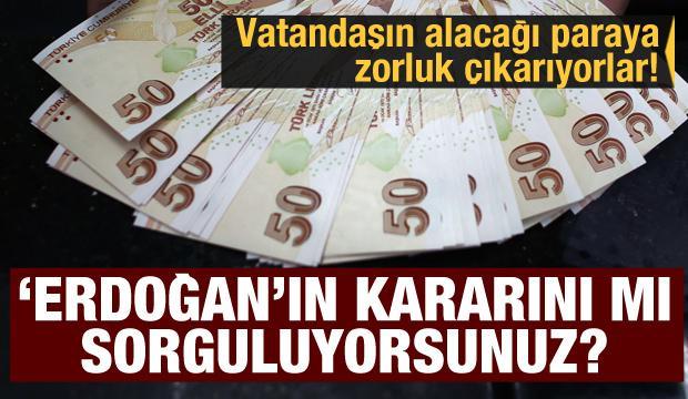 Vatandaşın alacağı paraya zorluk çıkarıyorlar! 'Erdoğan'ın kararını mı sorguluyorsunuz?'