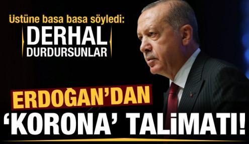 Erdoğan'dan koronavirüs talimatı: Derhal durdursunlar!