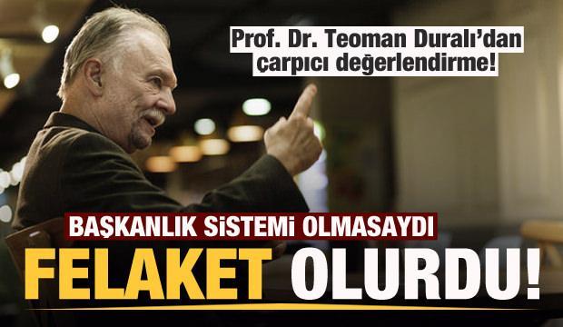 Prof. Dr. Teoman Duralı: Başkanlık sistemi olmasaydı çok büyük felakete uğrardık
