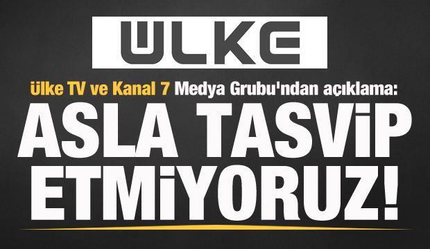 Ülke TV ve Kanal 7 Medya Grubu'ndan açıklama: Asla tasvip etmiyoruz