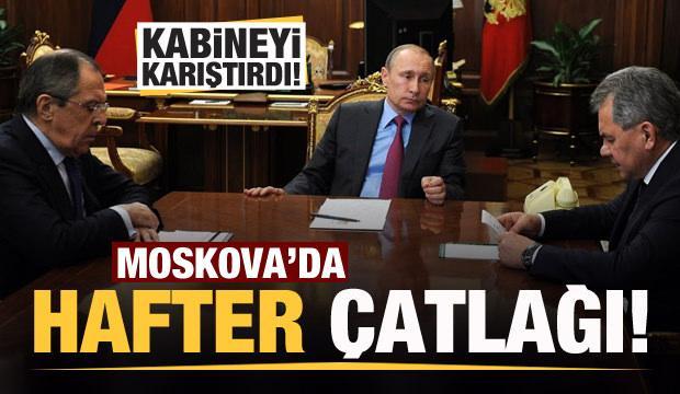 Moskova'da Hafter krizi!  Kabineyi karıştırdı