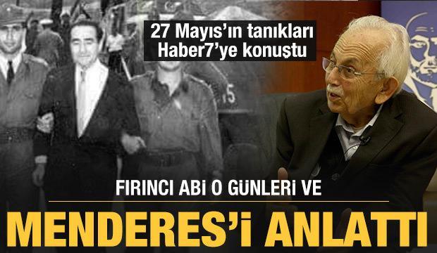 27 Mayıs'ın tanıkları Haber7'ye konuştu: Fırıncı Abi o günleri ve Menderes'i anlattı