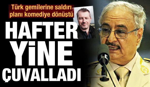 Hafter'in Türk gemilerine saldırı planı komediye dönüştü