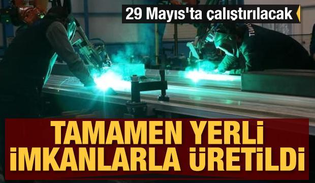 Tamamen yerli imkanlarla üretildi: 29 Mayıs'ta çalıştırılacak