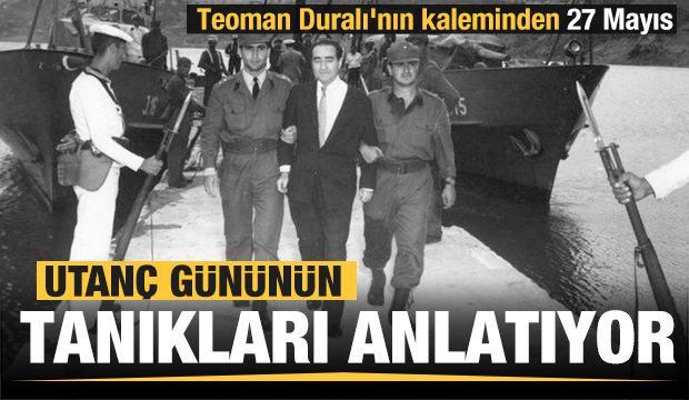 Utanç gününün tanıkları anlatıyor; Teoman Duralı'nın kaleminden 27 Mayıs