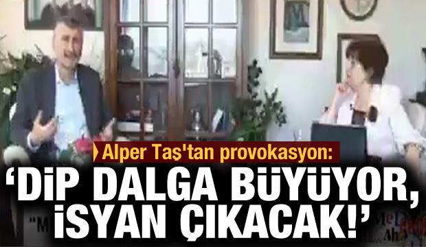 Alper Taş'tan çirkin provokasyon: Dip dalga büyüyor, isyan çıkacak!