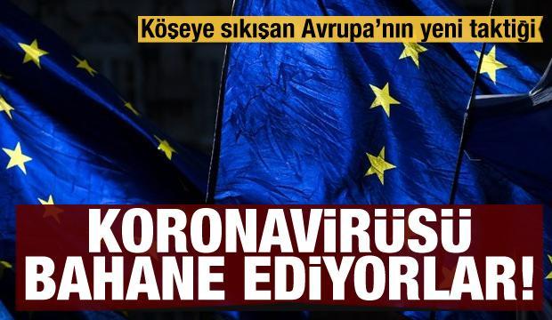 Köşeye sıkışan Avrupa'nın yeni taktiği! Koronavirüsü bahane ediyor