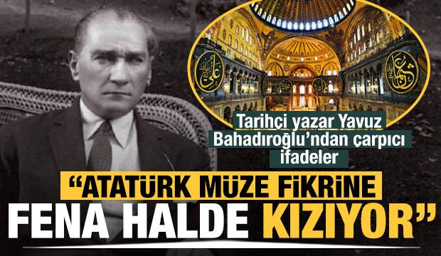 'Atatürk Ayasofya'nın müzeye çevrilmesi fikrine fena halde kızıyor'
