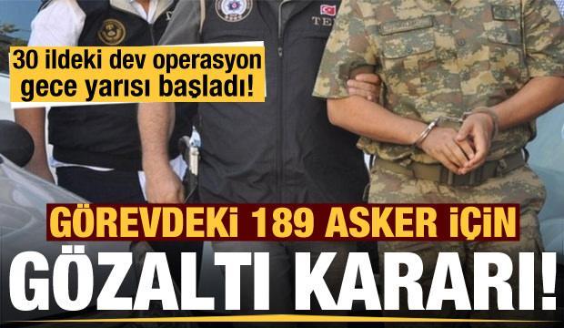 Görevdeki 189 asker için gözaltı kararı! Operasyon gece yarısı başladı