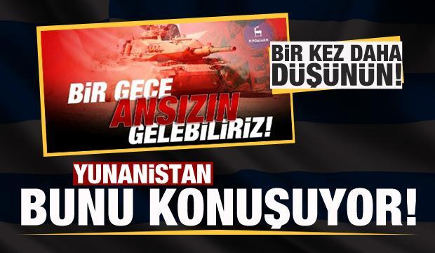 Yunan medyasını bunu konuşuyor! 'Bir gece ansızın gelebiliriz'