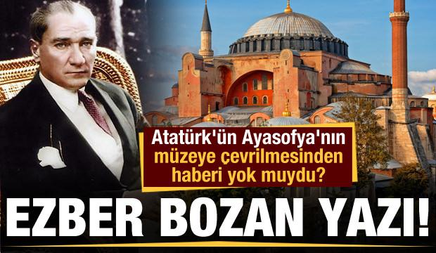 Ezber bozan yazı! Atatürk'ün Ayasofya'nın müzeye çevrilmesinden haberi yok muydu?