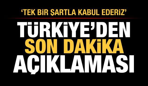 Türkiye'den son dakika açıklaması: Tek bir şartla kabul ederiz