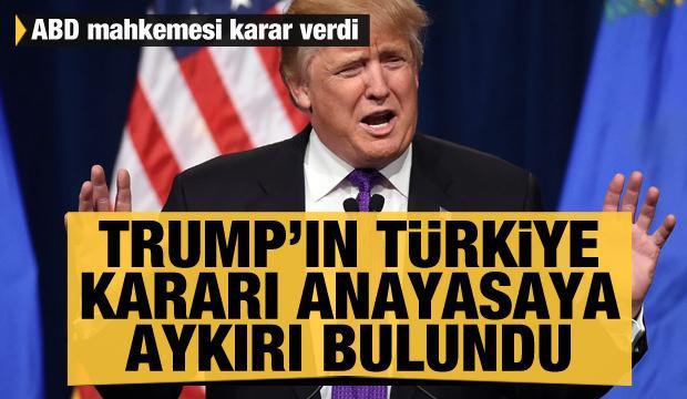 ABD mahkemesi Trump'ın Türkiye kararını anayasaya aykırı buldu
