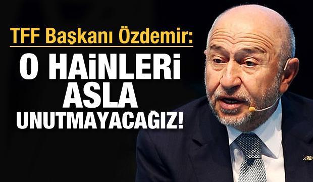 Nihat Özdemir: O hainleri asla unutmayacağız!