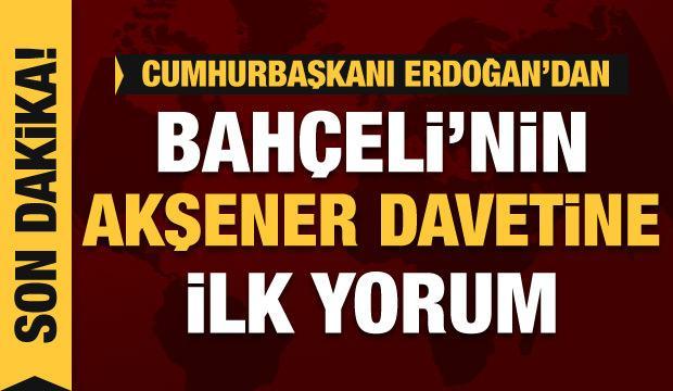 Erdoğan'dan Bahçeli'nin Akşener'e davetiyle ilgili ilk yorum