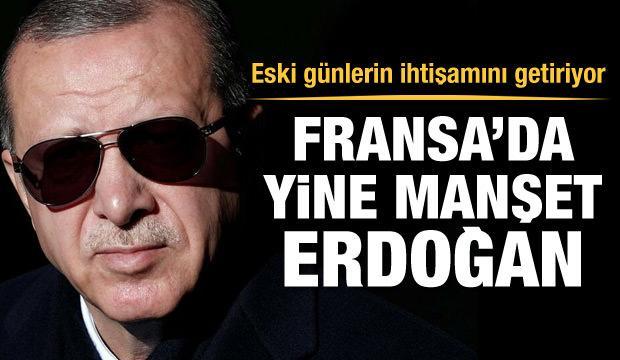 Fransa'da yine manşet Erdoğan. Eski günlerin ihtişamını getiriyor