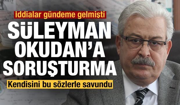 Çarpıcı iddialar sonrası Süleyman Okudan'a soruşturma! Kendisini böyle savundu