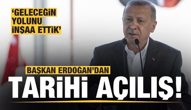 Başkan Erdoğan'dan tarihi açılış: Geleceğin yolunu inşa ettik