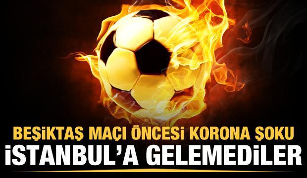 Beşiktaş maçı öncesi koronavirüs şoku! Kafile İstanbul'a gelemedi