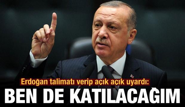 Erdoğan talimatı verip açık açık uyardı: Ben de katılacağım