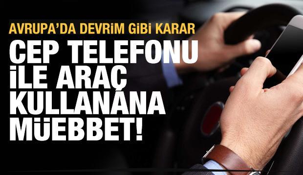 Avrupa'da devrim gibi karar... Cep telefonu ile araç kullanana müebbet!
