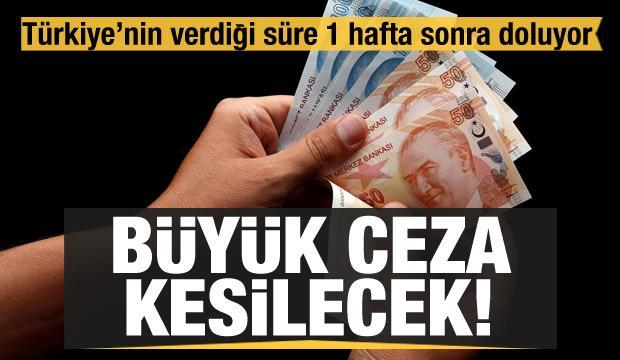 Türkiye'nin verdiği süre 1 hafta sonra doluyor! Büyük ceza kesilecek