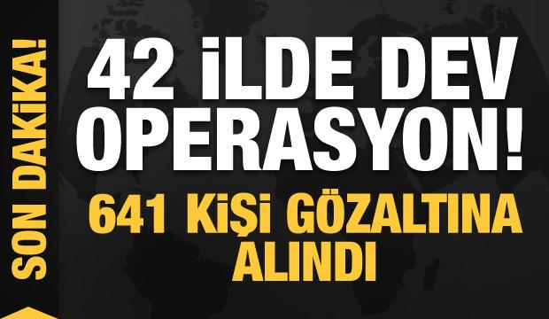 Son dakika: 42 ilde dev operasyon: 641 kişi gözaltına alındı