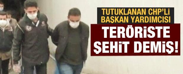 Tutuklanan CHP'li başkan yardımcısı teröriste şehit demiş!