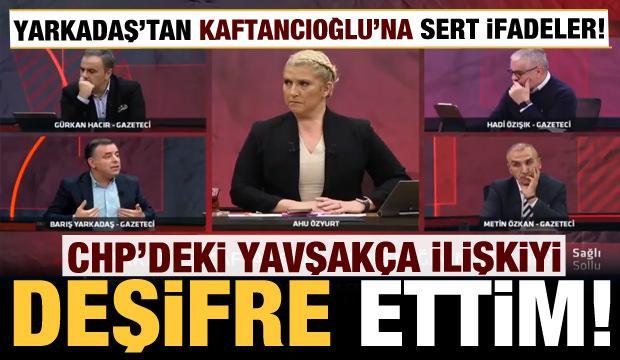 Yarkadaş'tan Kaftancıoğlu'na şoke eden ifadeler: CHP'deki yavşakça ilişkiyi deşifre ettim
