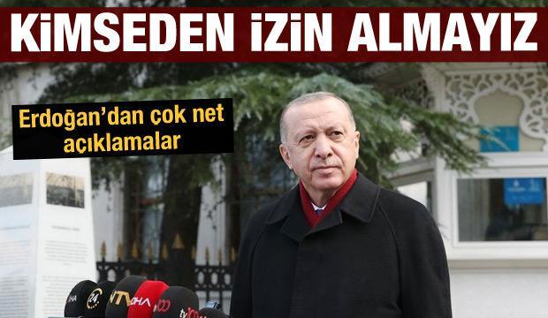 Cumhurbaşkanı Erdoğan'dan son dakika açıklamalar: Kimseden izin almayız
