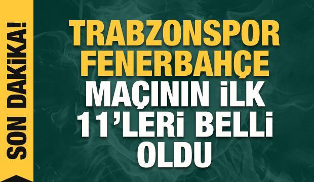 Trabzonspor - Fenerbahçe! İlk 11'ler belli oldu