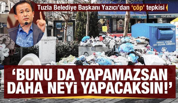 Tuzla Belediye Başkanı Yazıcı'dan 'çöp' tepkisi! 'Bunu da yapamazsan daha neyi yapacaksın'
